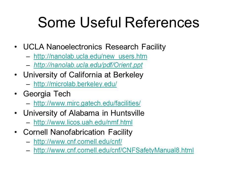 Some Useful References UCLA Nanoelectronics Research Facility –http://nanolab.ucla.edu/new_users.htmhttp://nanolab.ucla.edu/new_users.htm –http://nanolab.ucla.edu/pdf/Orient.ppthttp://nanolab.ucla.edu/pdf/Orient.ppt University of California at Berkeley –http://microlab.berkeley.edu/http://microlab.berkeley.edu/ Georgia Tech –http://www.mirc.gatech.edu/facilities/http://www.mirc.gatech.edu/facilities/ University of Alabama in Huntsville –http://www.licos.uah.edu/nmf.htmlhttp://www.licos.uah.edu/nmf.html Cornell Nanofabrication Facility –http://www.cnf.cornell.edu/cnf/http://www.cnf.cornell.edu/cnf/ –http://www.cnf.cornell.edu/cnf/CNFSafetyManual8.htmlhttp://www.cnf.cornell.edu/cnf/CNFSafetyManual8.html