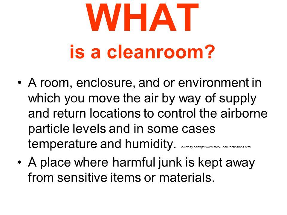 CLEANROOM CLASSIFICATION Class limits [maximum allowable particles per cubic foot (SI/209) or meter (ISO)] ISOSIFed Std 2090.1 micron0.2 micron0.3 micron0.5 micron5 micron 3M 11100 35 35 1 M 1.51357310 M 21099.1 2.83 4M 2.51010,000 3457530352 100 M 3100991 28.1 5M 3.5100100,000 3,4507503003520 1000 6M 4.51,0001,000,000 34,500N/A 35,200 1,0007 7M 5.510,000345,000N/A 352,000 10,00070 8M 6.5100,0003,450,000N/A 3,520,000 100,000700 Courtesy of http://www.mcr-1.com/class.html
