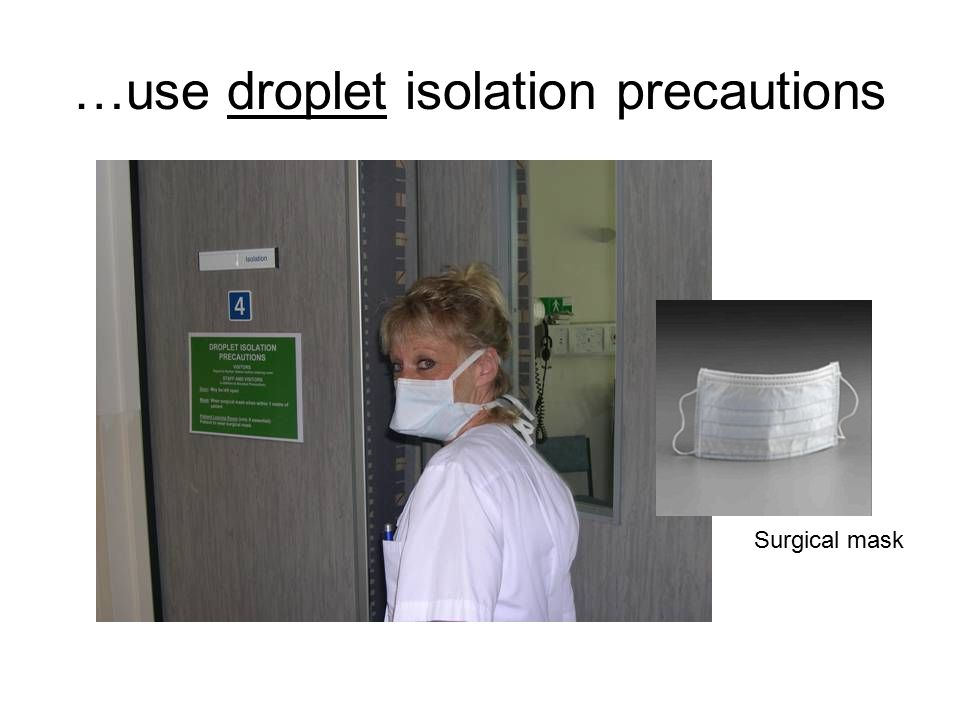 …use droplet isolation precautions Surgical mask