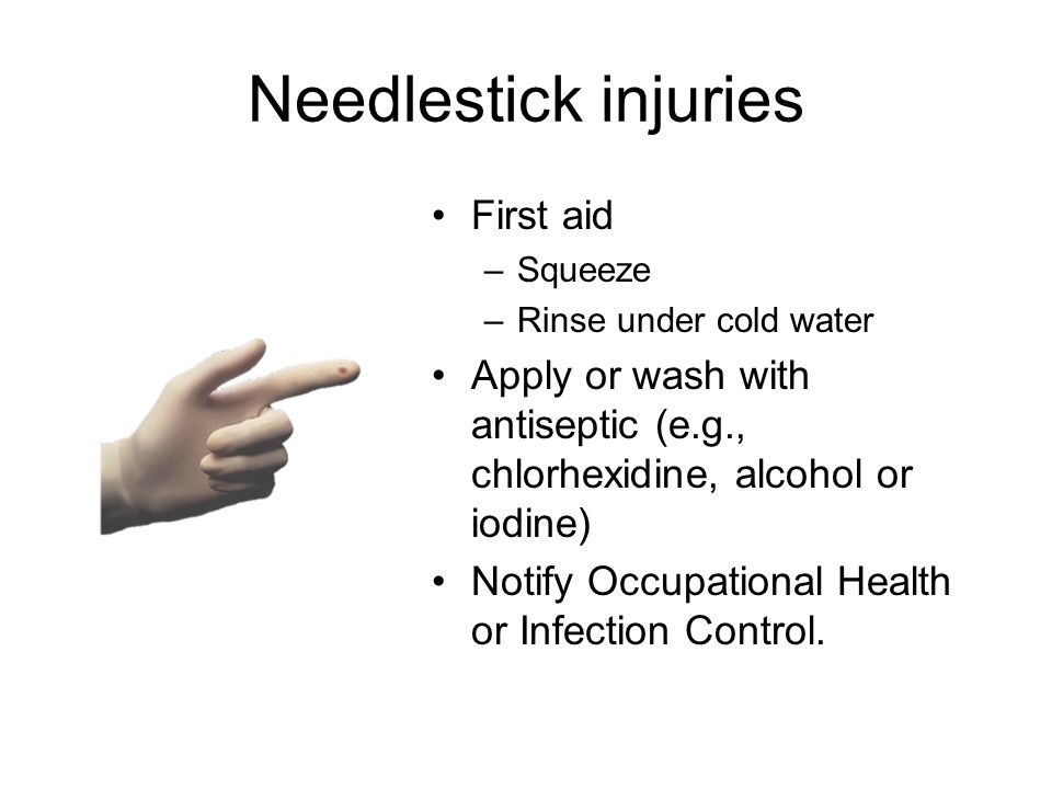 Needlestick injuries First aid –Squeeze –Rinse under cold water Apply or wash with antiseptic (e.g., chlorhexidine, alcohol or iodine) Notify Occupational Health or Infection Control.