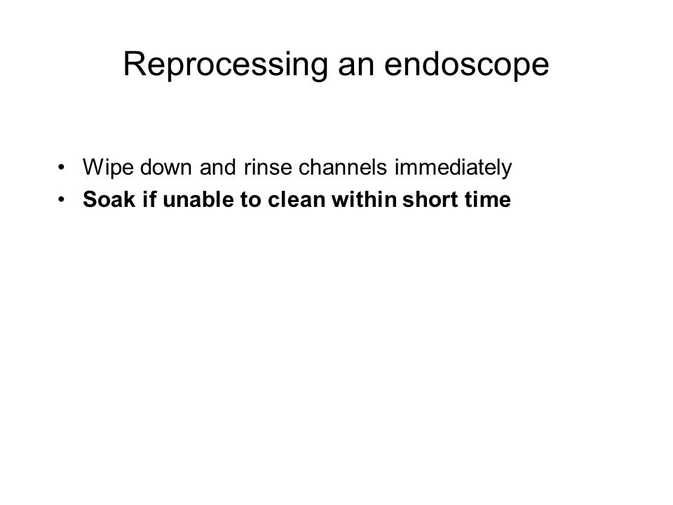 Reprocessing an endoscope Wipe down and rinse channels immediately Soak if unable to clean within short time