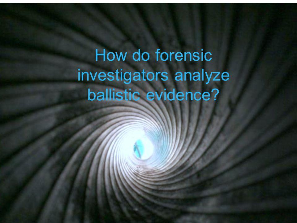 How do forensic investigators analyze ballistic evidence?