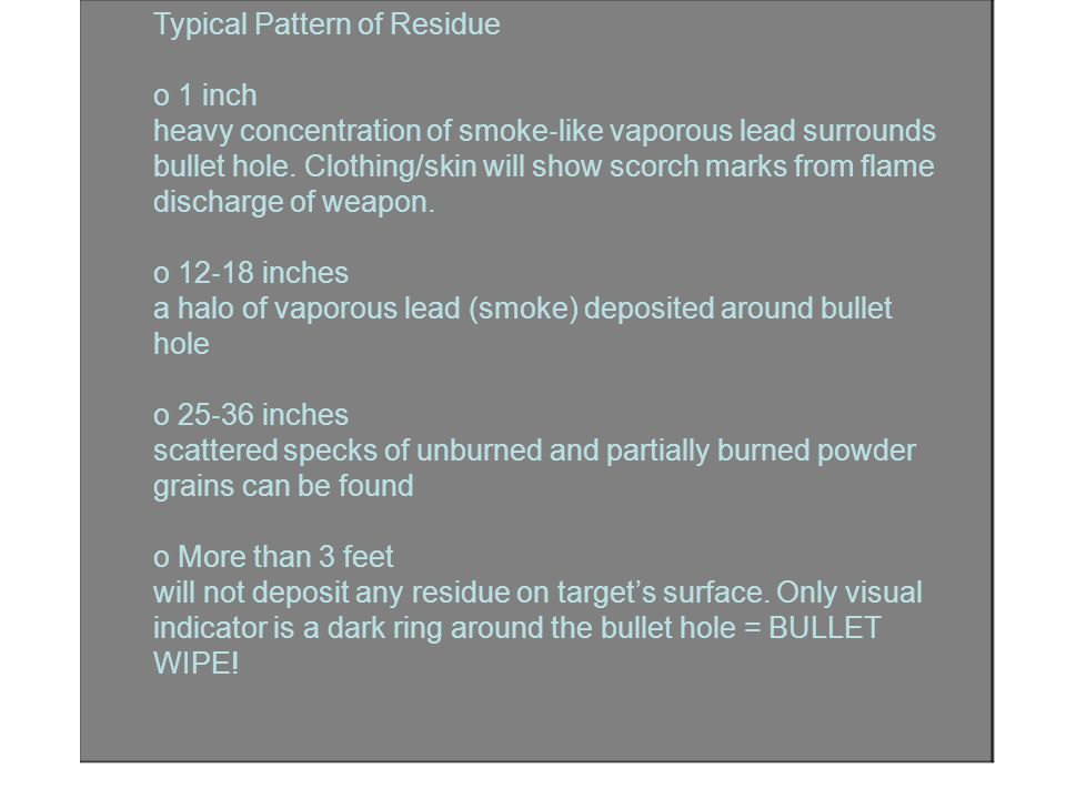 Typical Pattern of Residue o 1 inch heavy concentration of smoke ‐ like vaporous lead surrounds bullet hole. Clothing/skin will show scorch marks from