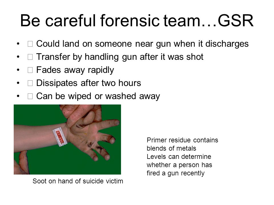 Be careful forensic team…GSR Could land on someone near gun when it discharges Transfer by handling gun after it was shot Fades away rapidly Dissipate
