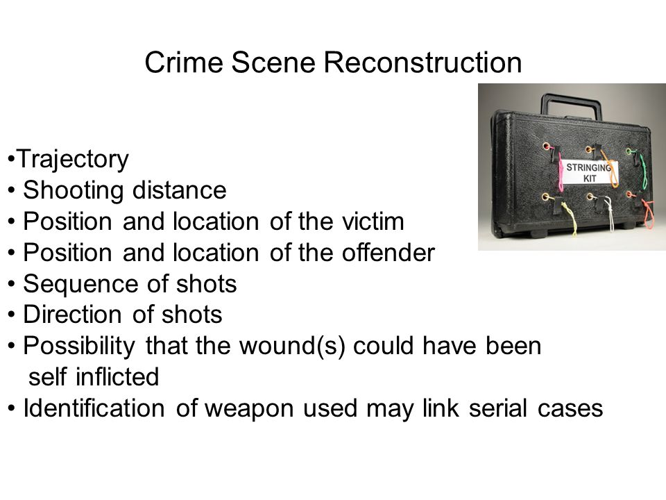 Crime Scene Reconstruction Trajectory Shooting distance Position and location of the victim Position and location of the offender Sequence of shots Di