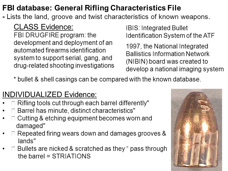 FBI database: General Rifling Characteristics File - Lists the land, groove and twist characteristics of known weapons. INDIVIDUALIZED Evidence:  Rif