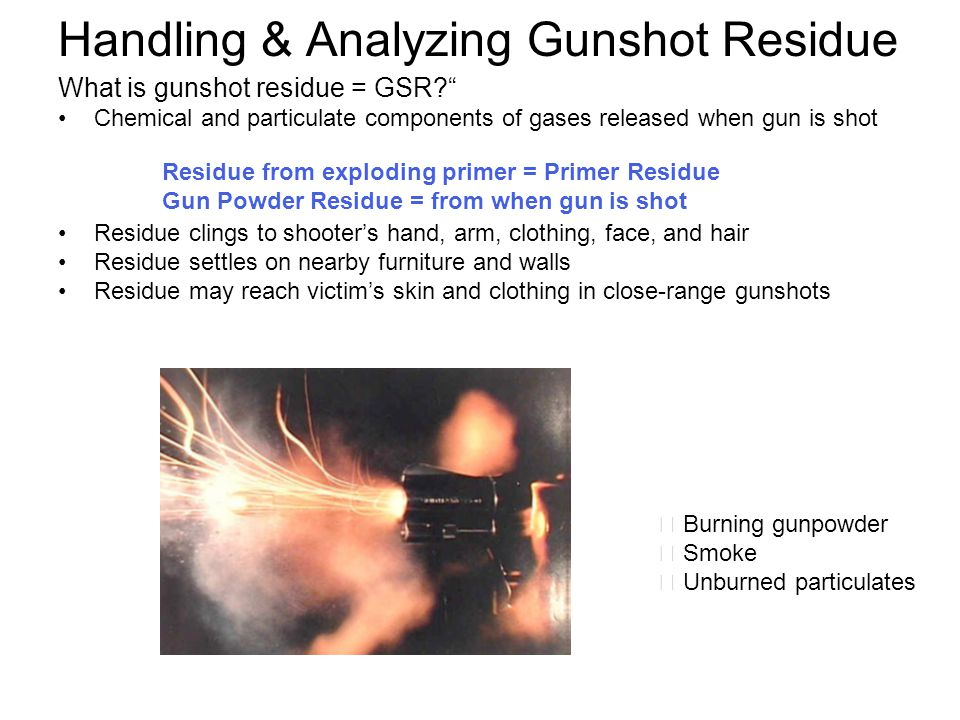 """Handling & Analyzing Gunshot Residue What is gunshot residue = GSR?"""" Chemical and particulate components of gases released when gun is shot Residue cl"""