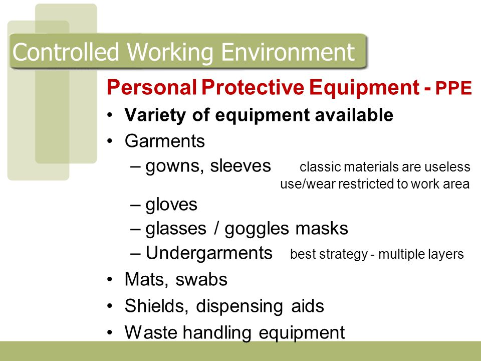 Personal Protective Equipment - PPE Variety of equipment available Garments –gowns, sleeves classic materials are useless use/wear restricted to work area –gloves –glasses / goggles masks –Undergarments best strategy - multiple layers Mats, swabs Shields, dispensing aids Waste handling equipment Controlled Working Environment