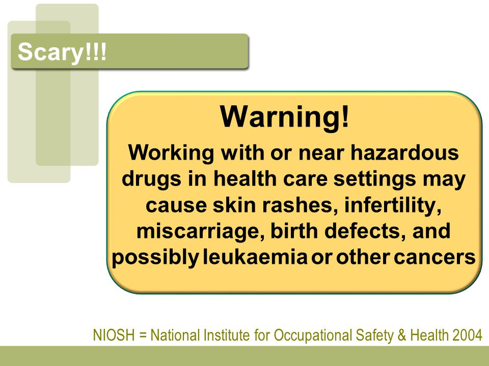 Scary!!! Warning! Working with or near hazardous drugs in health care settings may cause skin rashes, infertility, miscarriage, birth defects, and pos