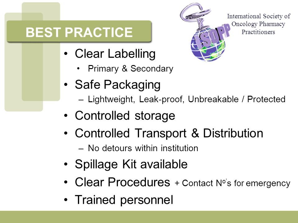 Clear Labelling Primary & Secondary Safe Packaging –Lightweight, Leak-proof, Unbreakable / Protected Controlled storage Controlled Transport & Distribution –No detours within institution Spillage Kit available Clear Procedures + Contact N o' s for emergency Trained personnel BEST PRACTICE International Society of Oncology Pharmacy Practitioners