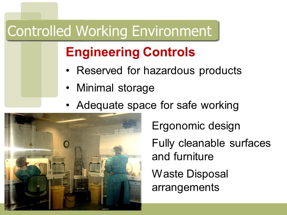 Engineering Controls Reserved for hazardous products Minimal storage Adequate space for safe working Ergonomic design Fully cleanable surfaces and furniture Waste Disposal arrangements