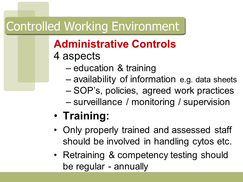 Administrative Controls Procedures N o of staff involved kept to a minimum Adherence to recommended work practices (+ the use of engineering controls and PPE) has been shown to substantially reduce worker exposure to antineoplastic drugs Standardised Prescribing / Ordering / Documentation systems - reduce errors Clear, unambiguous, detailed written SOP's Use illustrations / diagrams – in SOP's & workplace Controlled Working Environment
