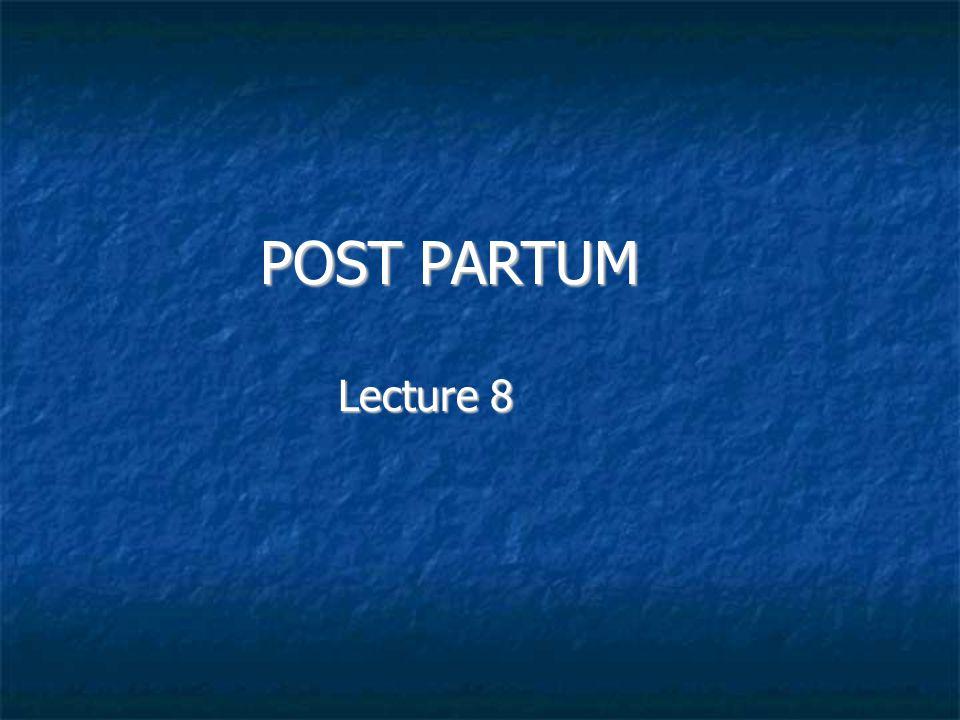 POST PARTUM POST PARTUM Lecture 8 Lecture 8