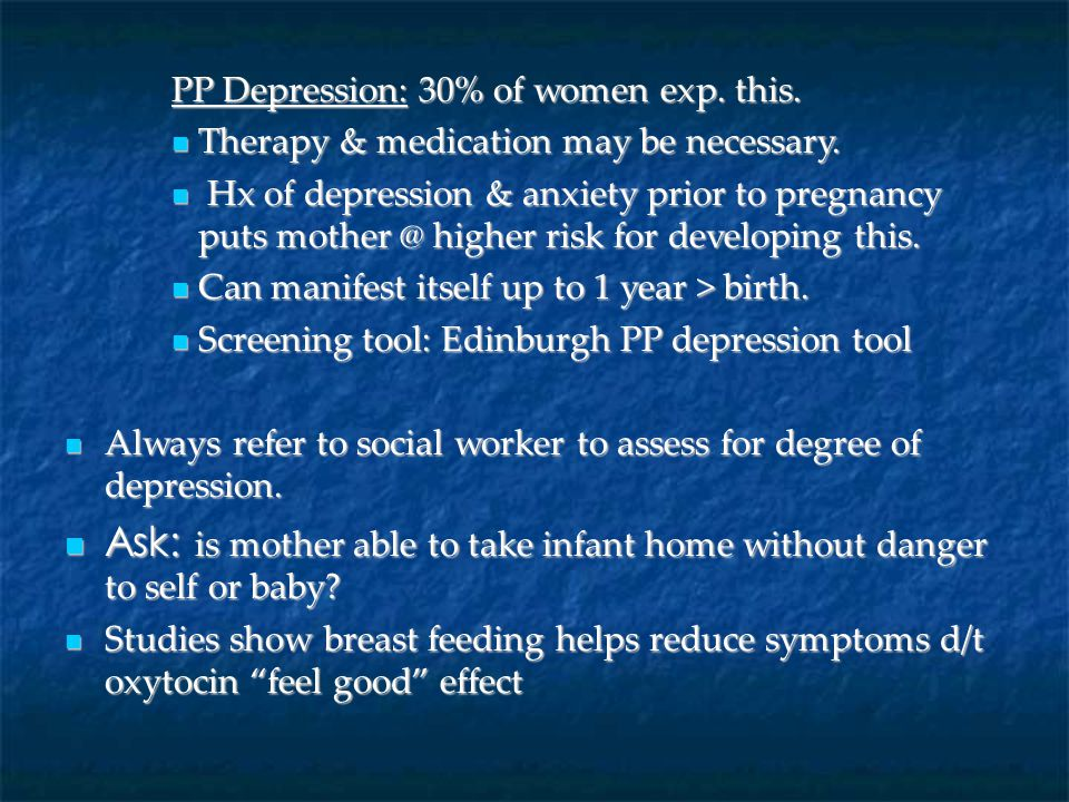 PP Depression: 30% of women exp. this. Therapy & medication may be necessary. Therapy & medication may be necessary. Hx of depression & anxiety prior