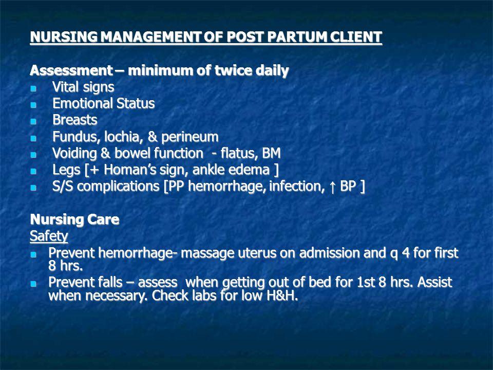 NURSING MANAGEMENT OF POST PARTUM CLIENT Assessment – minimum of twice daily Vital signs Vital signs Emotional Status Emotional Status Breasts Breasts
