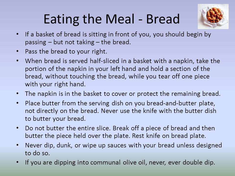 Eating the Meal - Bread If a basket of bread is sitting in front of you, you should begin by passing – but not taking – the bread.