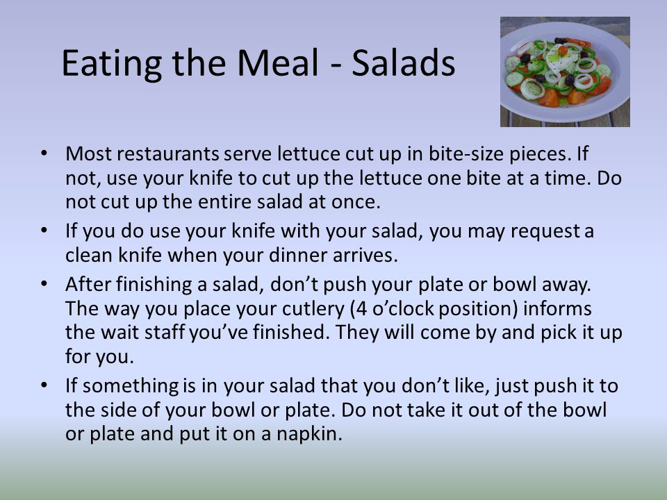 Eating the Meal - Salads Most restaurants serve lettuce cut up in bite-size pieces.