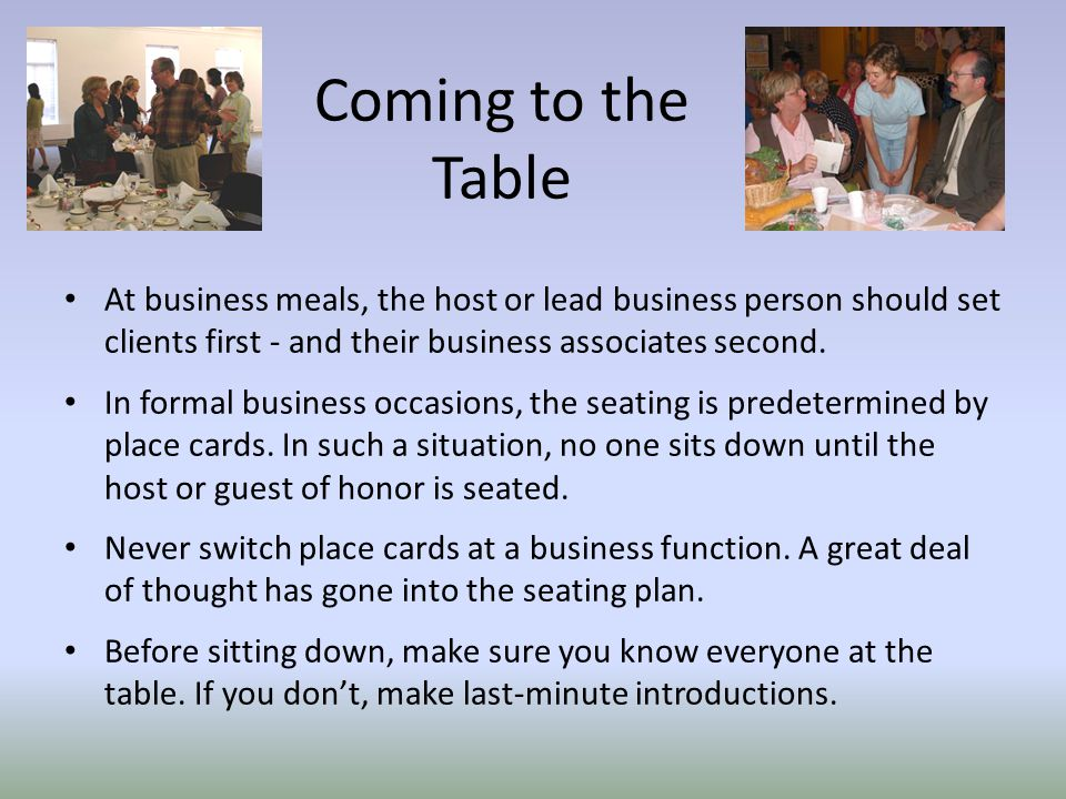 Coming to the Table At business meals, the host or lead business person should set clients first - and their business associates second.