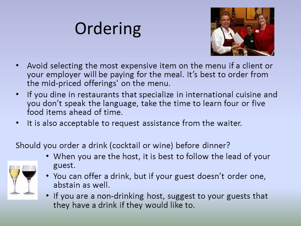 Ordering Avoid selecting the most expensive item on the menu if a client or your employer will be paying for the meal.