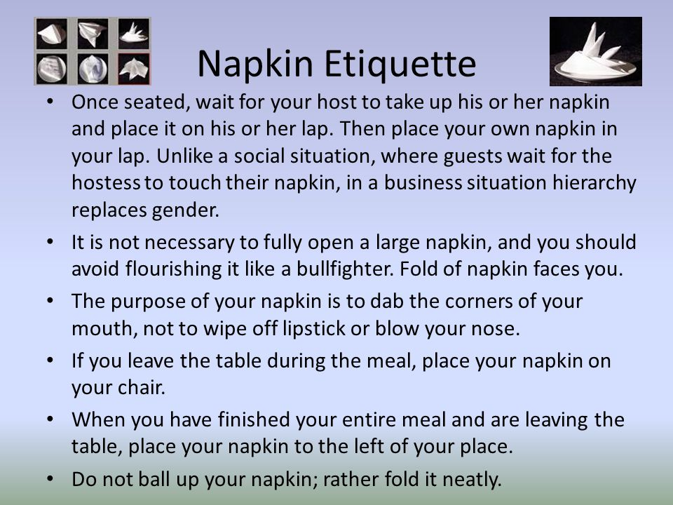 Napkin Etiquette Once seated, wait for your host to take up his or her napkin and place it on his or her lap.