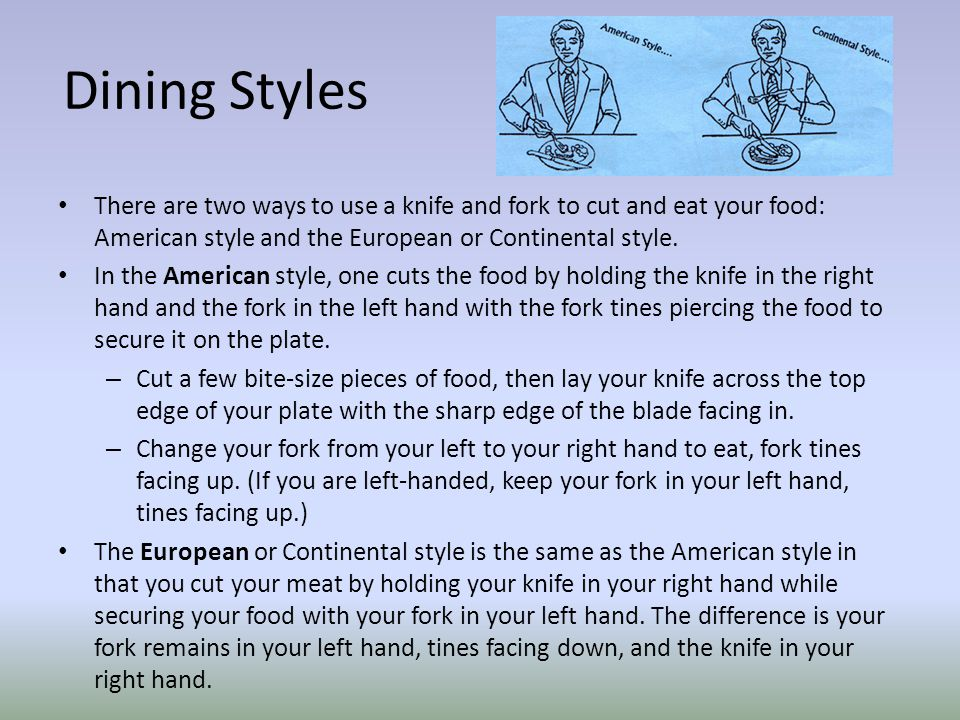 Dining Styles There are two ways to use a knife and fork to cut and eat your food: American style and the European or Continental style.