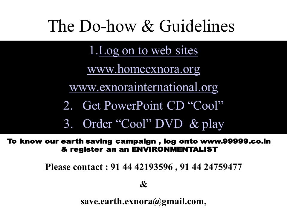 The Do-how & Guidelines 1.Log on to web sites www.homeexnora.org www.exnorainternational.org 2.Get PowerPoint CD Cool 3.Order Cool DVD & play Please contact : 91 44 42193596, 91 44 24759477 & save.earth.exnora@gmail.com,