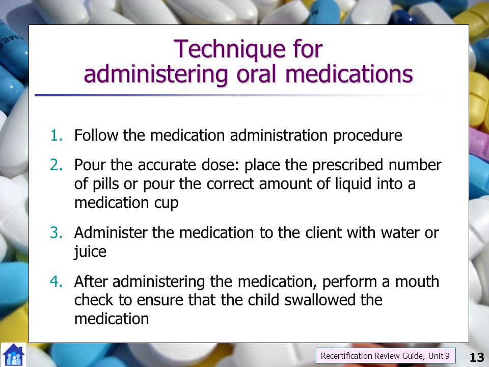 13 Technique for administering oral medications 1.Follow the medication administration procedure 2.Pour the accurate dose: place the prescribed number