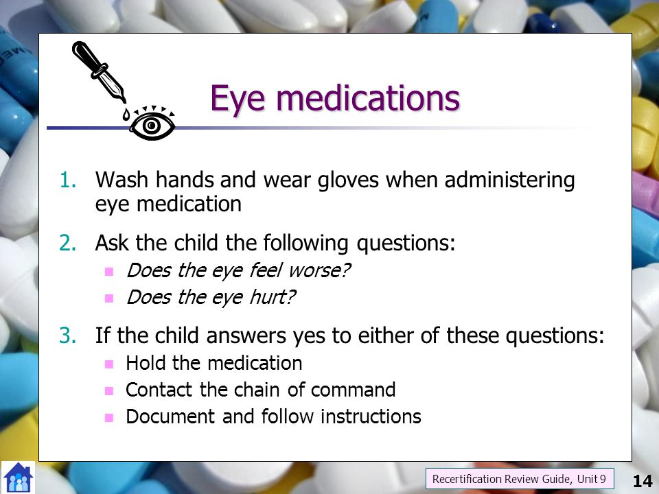 14 Eye medications 1.Wash hands and wear gloves when administering eye medication 2.Ask the child the following questions: Does the eye feel worse? Do