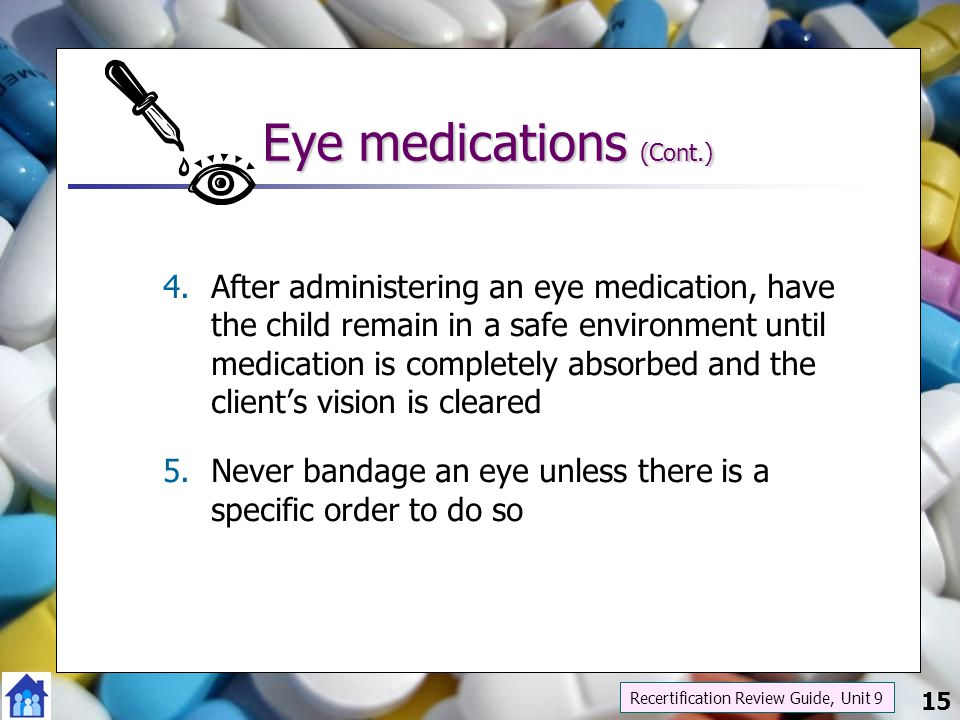15 Eye medications (Cont.) 4.After administering an eye medication, have the child remain in a safe environment until medication is completely absorbe