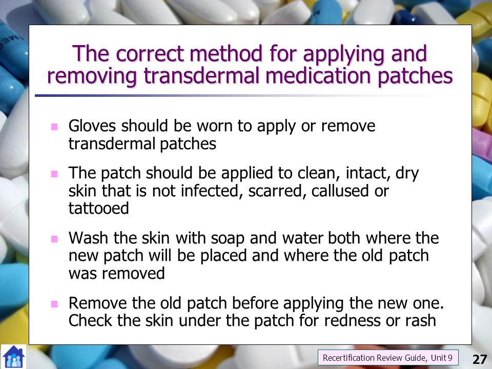 27 The correct method for applying and removing transdermal medication patches Gloves should be worn to apply or remove transdermal patches The patch
