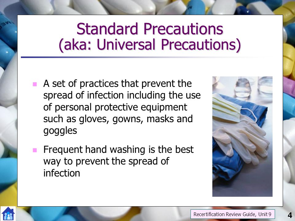 4 Standard Precautions (aka: Universal Precautions) A set of practices that prevent the spread of infection including the use of personal protective e