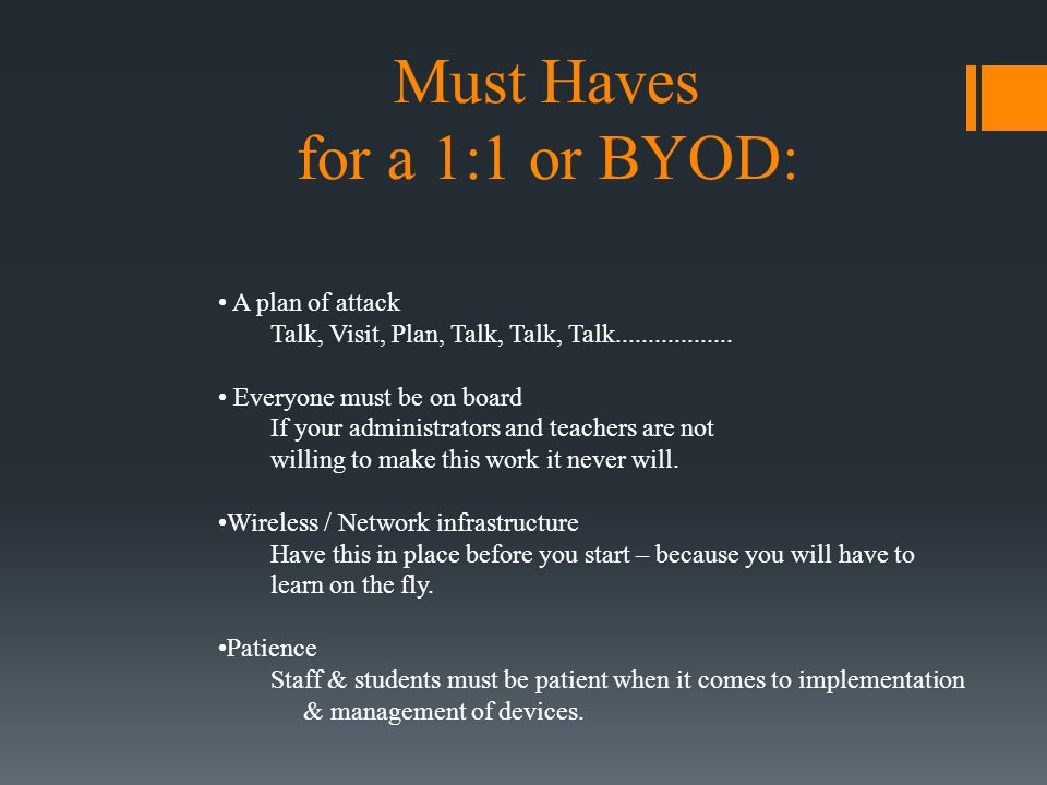 Must Haves for a 1:1 or BYOD: A plan of attack Talk, Visit, Plan, Talk, Talk, Talk.................. Everyone must be on board If your administrators