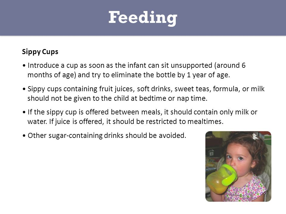 Sippy Cups Introduce a cup as soon as the infant can sit unsupported (around 6 months of age) and try to eliminate the bottle by 1 year of age.