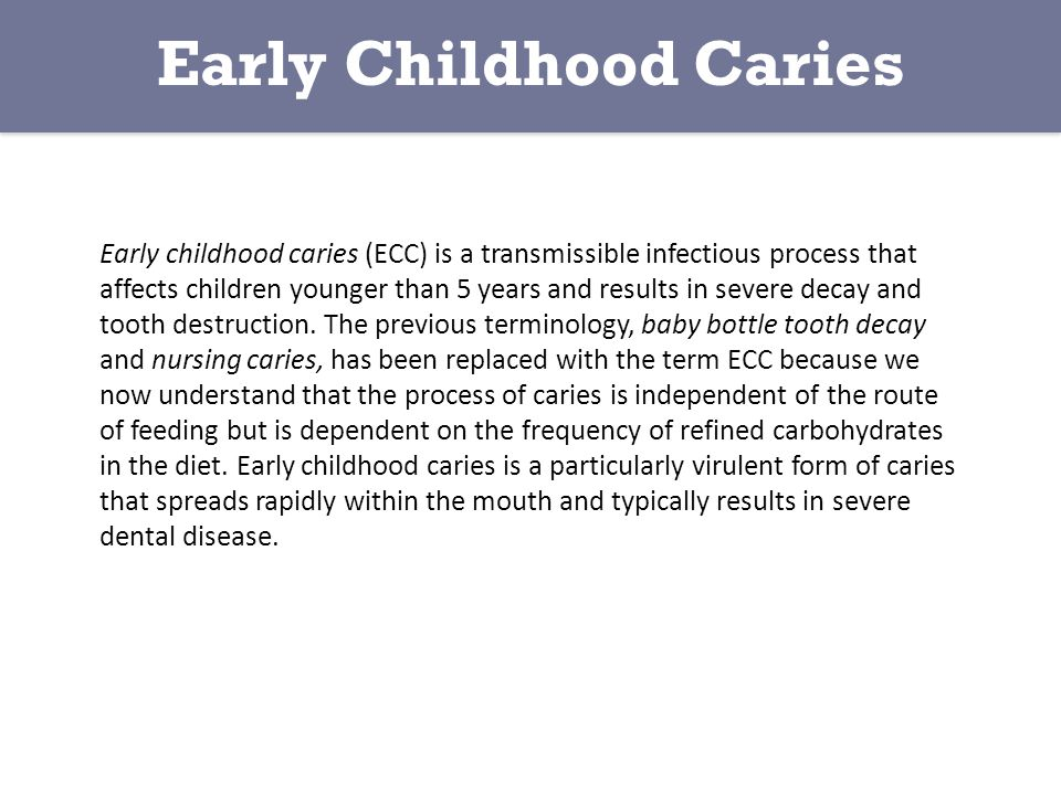 Early childhood caries (ECC) is a transmissible infectious process that affects children younger than 5 years and results in severe decay and tooth destruction.