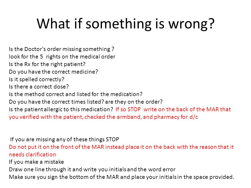 What if something is wrong? Is the Doctor's order missing something ? look for the 5 rights on the medical order Is the Rx for the right patient? Do y