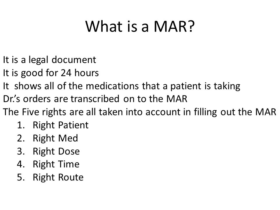 What is a MAR? It is a legal document It is good for 24 hours It shows all of the medications that a patient is taking Dr.'s orders are transcribed on