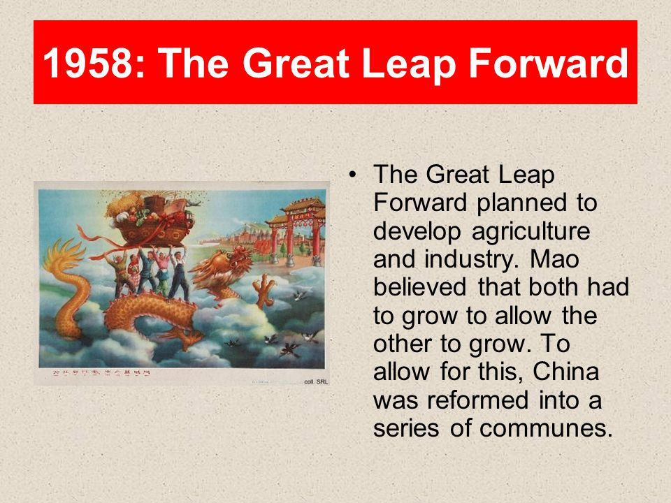 1958: The Great Leap Forward The Great Leap Forward planned to develop agriculture and industry. Mao believed that both had to grow to allow the other