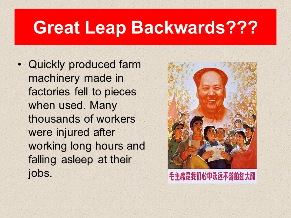Great Leap Backwards??? Quickly produced farm machinery made in factories fell to pieces when used. Many thousands of workers were injured after worki