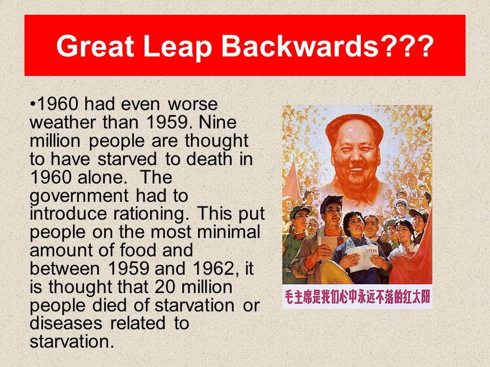 Great Leap Backwards??? 1960 had even worse weather than 1959. Nine million people are thought to have starved to death in 1960 alone. The government