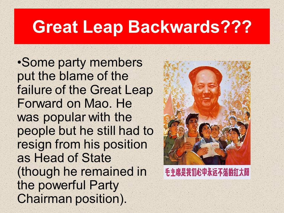 Great Leap Backwards??? Some party members put the blame of the failure of the Great Leap Forward on Mao. He was popular with the people but he still