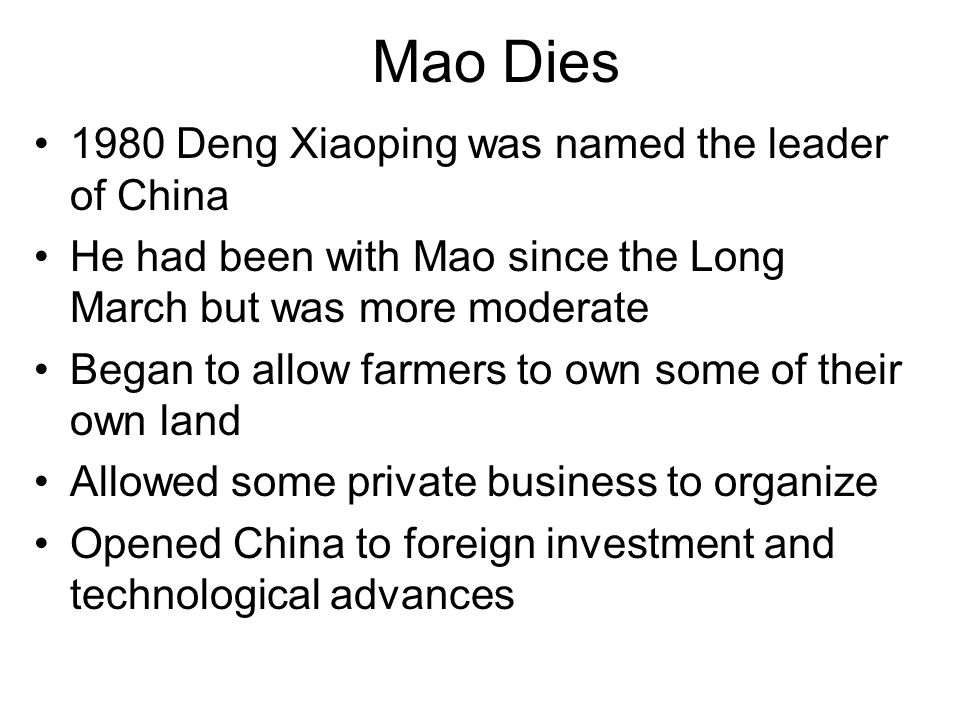 Mao Dies 1980 Deng Xiaoping was named the leader of China He had been with Mao since the Long March but was more moderate Began to allow farmers to ow