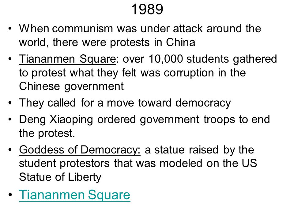 1989 When communism was under attack around the world, there were protests in China Tiananmen Square: over 10,000 students gathered to protest what th