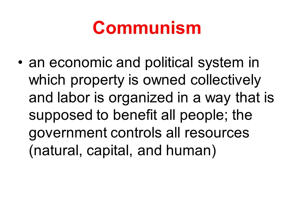 Communism an economic and political system in which property is owned collectively and labor is organized in a way that is supposed to benefit all peo