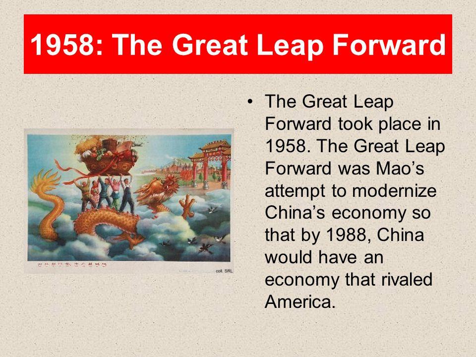 1958: The Great Leap Forward The Great Leap Forward took place in 1958. The Great Leap Forward was Mao's attempt to modernize China's economy so that