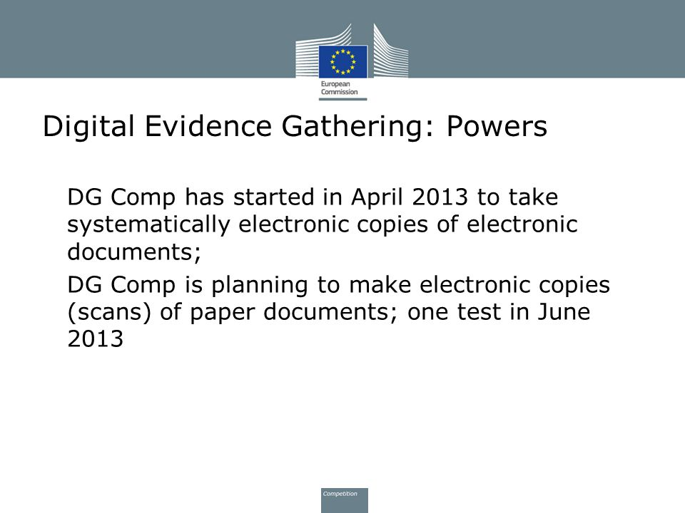 Digital Evidence Gathering: Powers DG Comp has started in April 2013 to take systematically electronic copies of electronic documents; DG Comp is plan