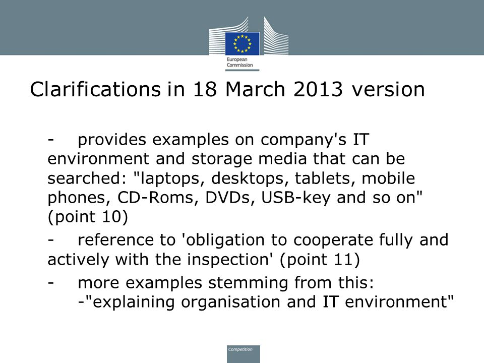 Clarifications in 18 March 2013 version temporarily disconnecting running computers from network, removing and re-installing hard drives from computers and providing administrator access rights -support Possibility to use company hardware (that is not wiped at the end by Commission) (pt 11) Inspectors can keep storage media until end of inspection but may return earlier after having made forensic copy of data (pt 12)