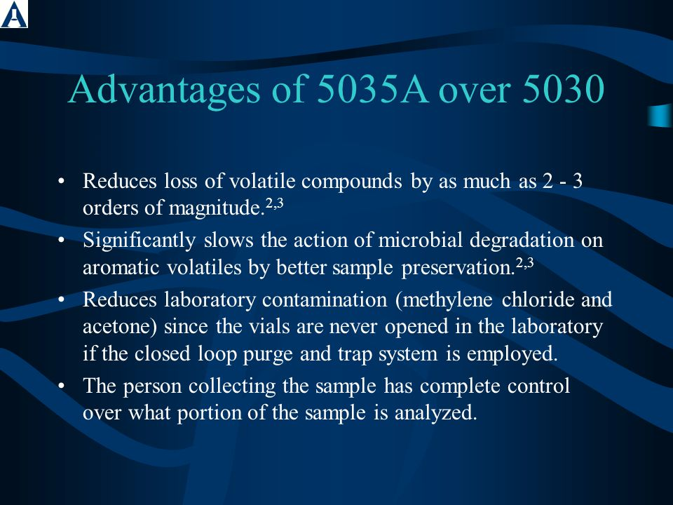 Advantages of 5035A over 5030 Reduces loss of volatile compounds by as much as 2 - 3 orders of magnitude. 2,3 Significantly slows the action of microb