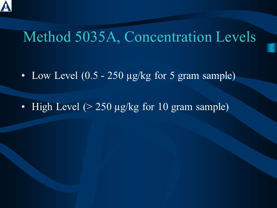 Method 5035A, Concentration Levels Low Level (0.5 - 250 µg/kg for 5 gram sample) High Level (> 250 µg/kg for 10 gram sample)