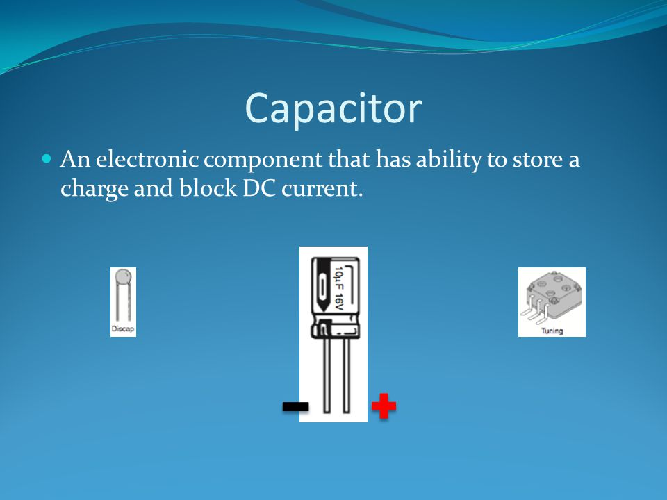 Capacitor An electronic component that has ability to store a charge and block DC current.
