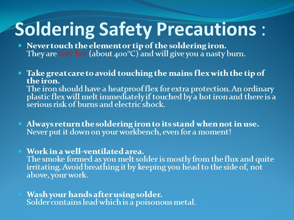 Soldering Safety Precautions : Never touch the element or tip of the soldering iron.